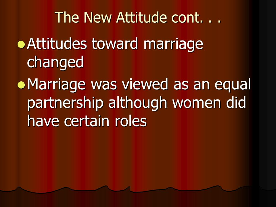 The New Attitude cont... Attitudes toward marriage changed Attitudes toward marriage changed Marriage was viewed as an equal partnership although wome