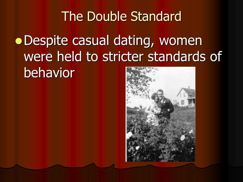 The Double Standard Despite casual dating, women were held to stricter standards of behavior Despite casual dating, women were held to stricter standa