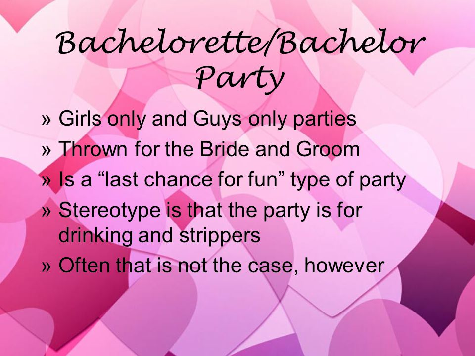 Bachelorette/Bachelor Party »Girls only and Guys only parties »Thrown for the Bride and Groom »Is a last chance for fun type of party »Stereotype is that the party is for drinking and strippers »Often that is not the case, however »Girls only and Guys only parties »Thrown for the Bride and Groom »Is a last chance for fun type of party »Stereotype is that the party is for drinking and strippers »Often that is not the case, however