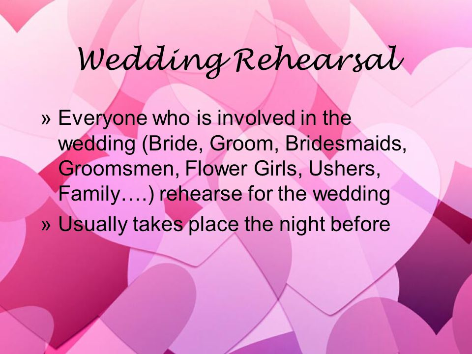 Wedding Rehearsal »Everyone who is involved in the wedding (Bride, Groom, Bridesmaids, Groomsmen, Flower Girls, Ushers, Family….) rehearse for the wed