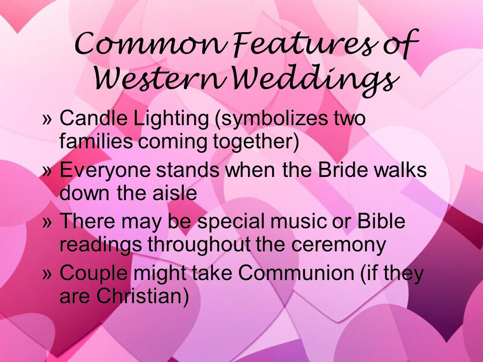 Common Features of Western Weddings »Candle Lighting (symbolizes two families coming together) »Everyone stands when the Bride walks down the aisle »There may be special music or Bible readings throughout the ceremony »Couple might take Communion (if they are Christian) »Candle Lighting (symbolizes two families coming together) »Everyone stands when the Bride walks down the aisle »There may be special music or Bible readings throughout the ceremony »Couple might take Communion (if they are Christian)