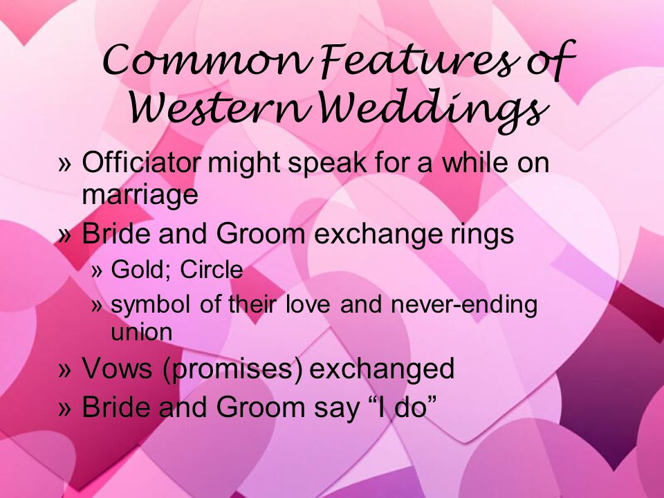 Common Features of Western Weddings »Officiator might speak for a while on marriage »Bride and Groom exchange rings »Gold; Circle »symbol of their love and never-ending union »Vows (promises) exchanged »Bride and Groom say I do »Officiator might speak for a while on marriage »Bride and Groom exchange rings »Gold; Circle »symbol of their love and never-ending union »Vows (promises) exchanged »Bride and Groom say I do