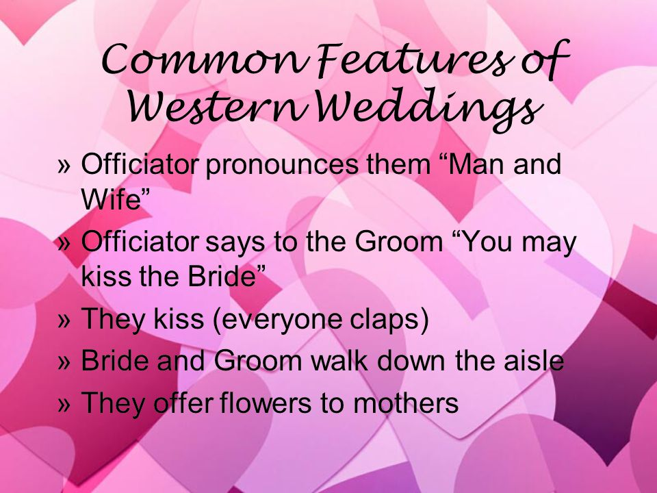Common Features of Western Weddings »Officiator pronounces them Man and Wife »Officiator says to the Groom You may kiss the Bride »They kiss (everyone claps) »Bride and Groom walk down the aisle »They offer flowers to mothers »Officiator pronounces them Man and Wife »Officiator says to the Groom You may kiss the Bride »They kiss (everyone claps) »Bride and Groom walk down the aisle »They offer flowers to mothers