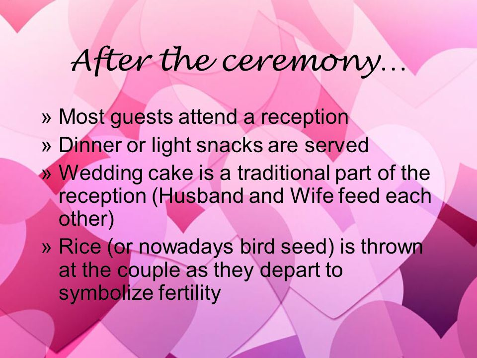 After the ceremony… »Most guests attend a reception »Dinner or light snacks are served »Wedding cake is a traditional part of the reception (Husband and Wife feed each other) »Rice (or nowadays bird seed) is thrown at the couple as they depart to symbolize fertility »Most guests attend a reception »Dinner or light snacks are served »Wedding cake is a traditional part of the reception (Husband and Wife feed each other) »Rice (or nowadays bird seed) is thrown at the couple as they depart to symbolize fertility