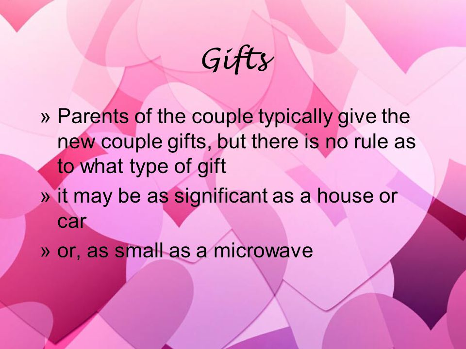 Gifts »Parents of the couple typically give the new couple gifts, but there is no rule as to what type of gift »it may be as significant as a house or car »or, as small as a microwave »Parents of the couple typically give the new couple gifts, but there is no rule as to what type of gift »it may be as significant as a house or car »or, as small as a microwave