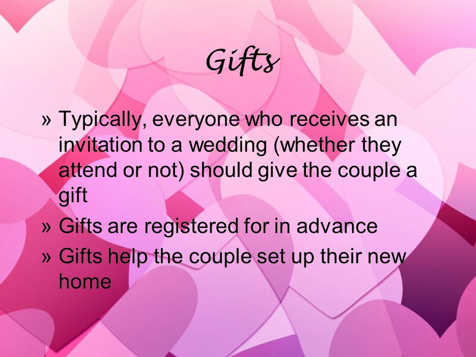 Gifts »Typically, everyone who receives an invitation to a wedding (whether they attend or not) should give the couple a gift »Gifts are registered for in advance »Gifts help the couple set up their new home »Typically, everyone who receives an invitation to a wedding (whether they attend or not) should give the couple a gift »Gifts are registered for in advance »Gifts help the couple set up their new home