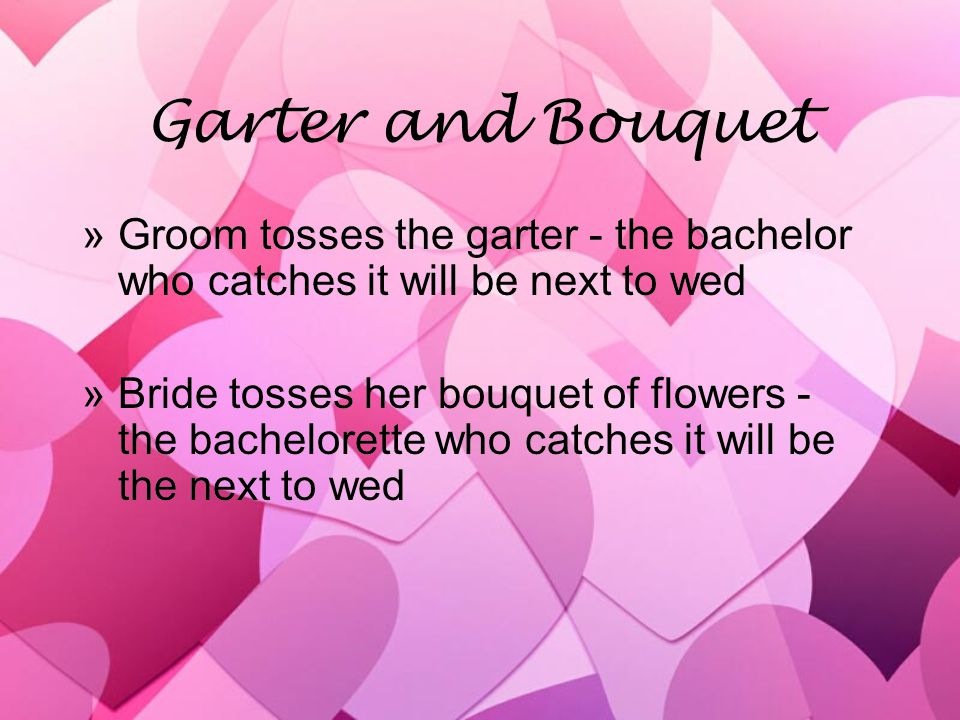 Garter and Bouquet »Groom tosses the garter - the bachelor who catches it will be next to wed »Bride tosses her bouquet of flowers - the bachelorette
