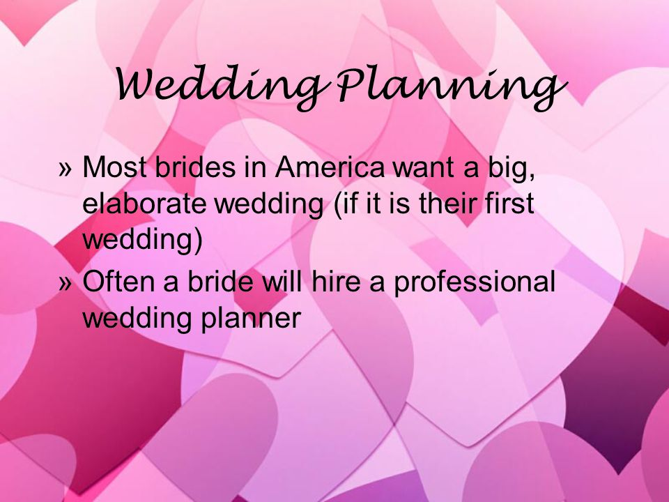 Wedding Planning »Most brides in America want a big, elaborate wedding (if it is their first wedding) »Often a bride will hire a professional wedding planner »Most brides in America want a big, elaborate wedding (if it is their first wedding) »Often a bride will hire a professional wedding planner