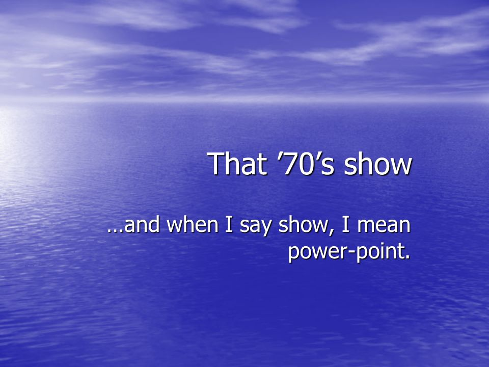 That 70s show …and when I say show, I mean power-point.
