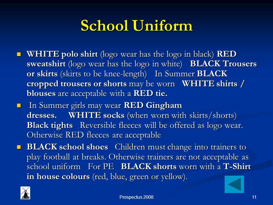 11Prospectus 2008 School Uniform WHITE polo shirt (logo wear has the logo in black) RED sweatshirt (logo wear has the logo in white) BLACK Trousers or