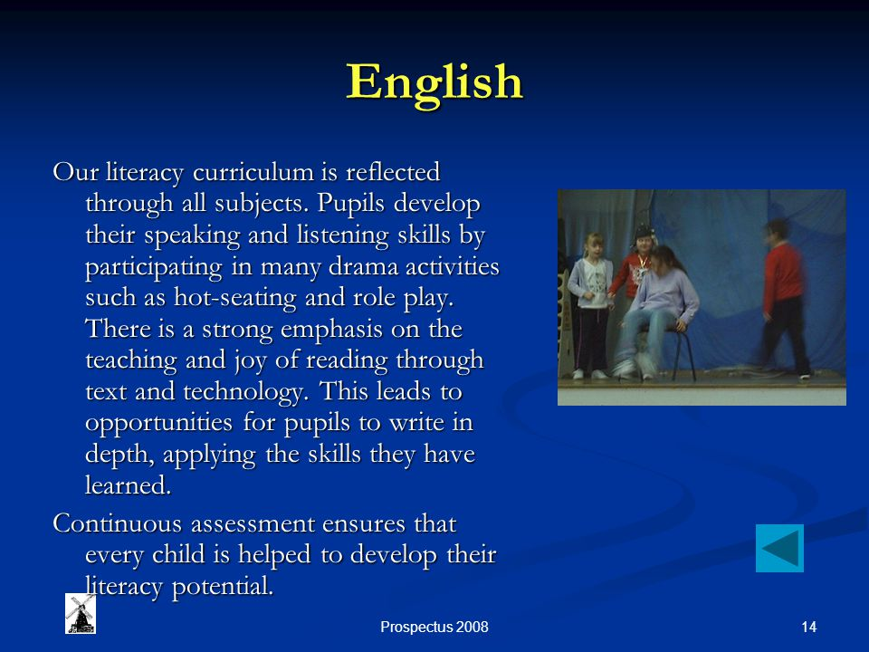 14Prospectus 2008 English Our literacy curriculum is reflected through all subjects. Pupils develop their speaking and listening skills by participati