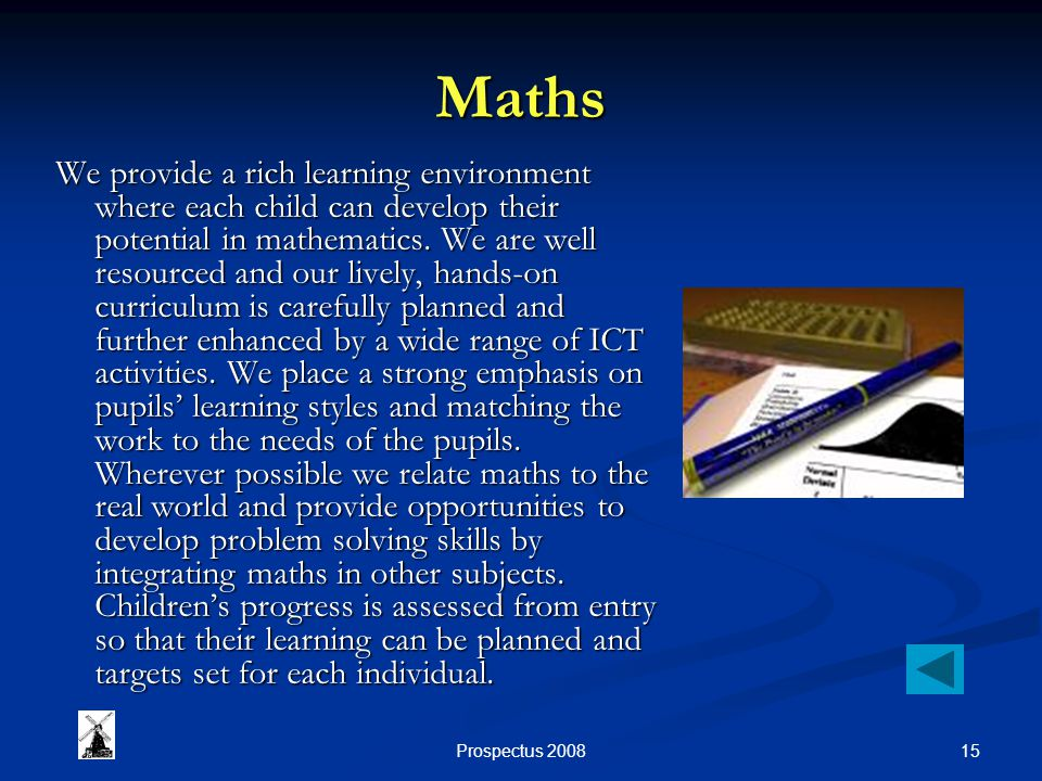 15Prospectus 2008 Maths We provide a rich learning environment where each child can develop their potential in mathematics.