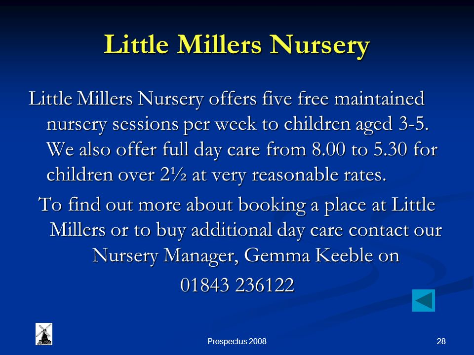 28Prospectus 2008 Little Millers Nursery Little Millers Nursery offers five free maintained nursery sessions per week to children aged 3-5. We also of