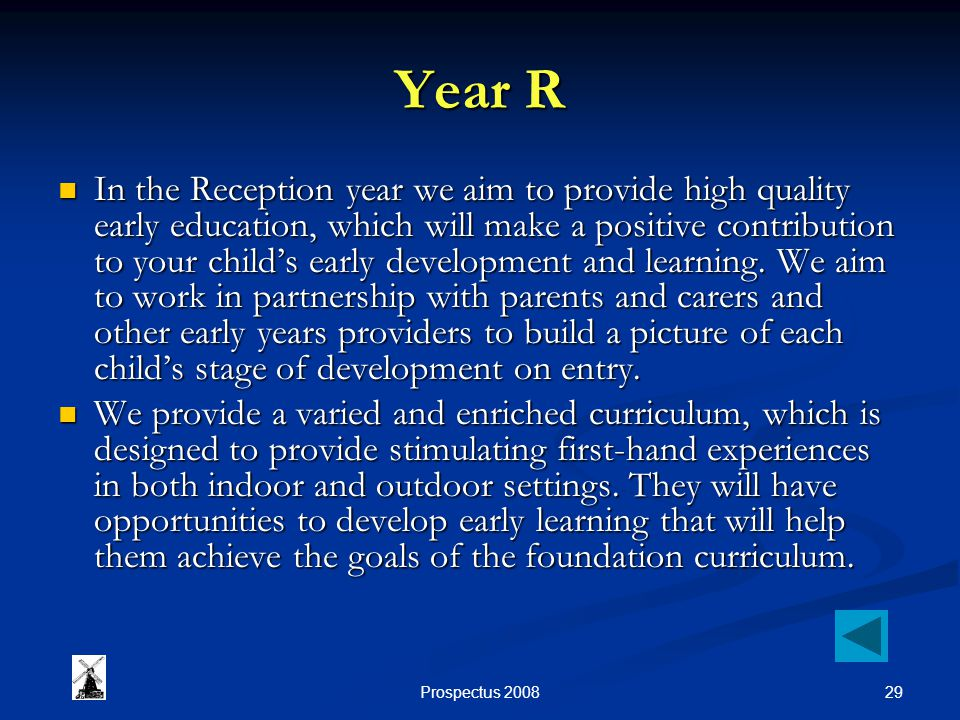29Prospectus 2008 Year R In the Reception year we aim to provide high quality early education, which will make a positive contribution to your childs early development and learning.