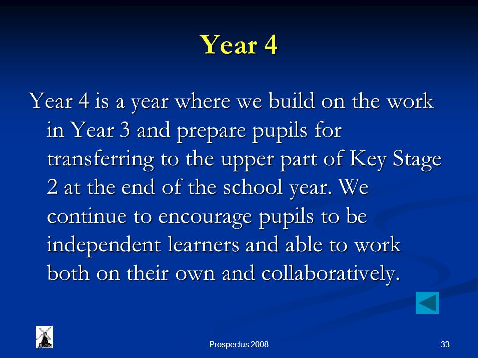 33Prospectus 2008 Year 4 Year 4 is a year where we build on the work in Year 3 and prepare pupils for transferring to the upper part of Key Stage 2 at the end of the school year.