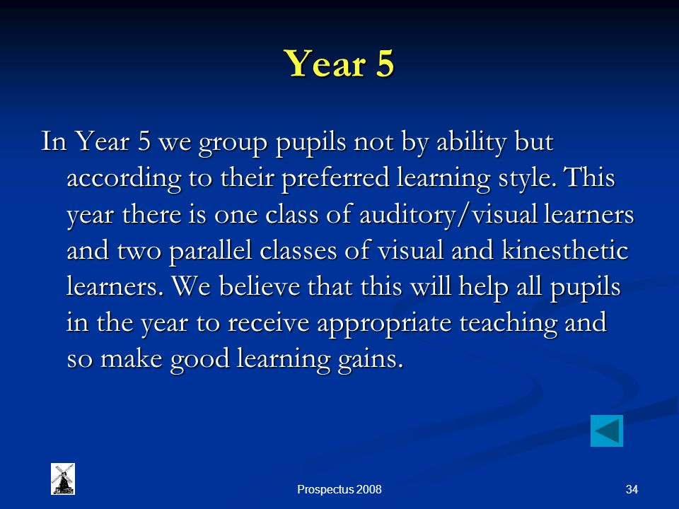 34Prospectus 2008 Year 5 In Year 5 we group pupils not by ability but according to their preferred learning style. This year there is one class of aud