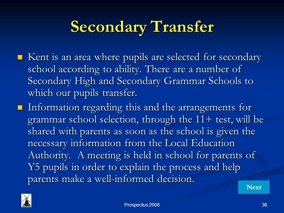 36Prospectus 2008 Secondary Transfer Kent is an area where pupils are selected for secondary school according to ability. There are a number of Second