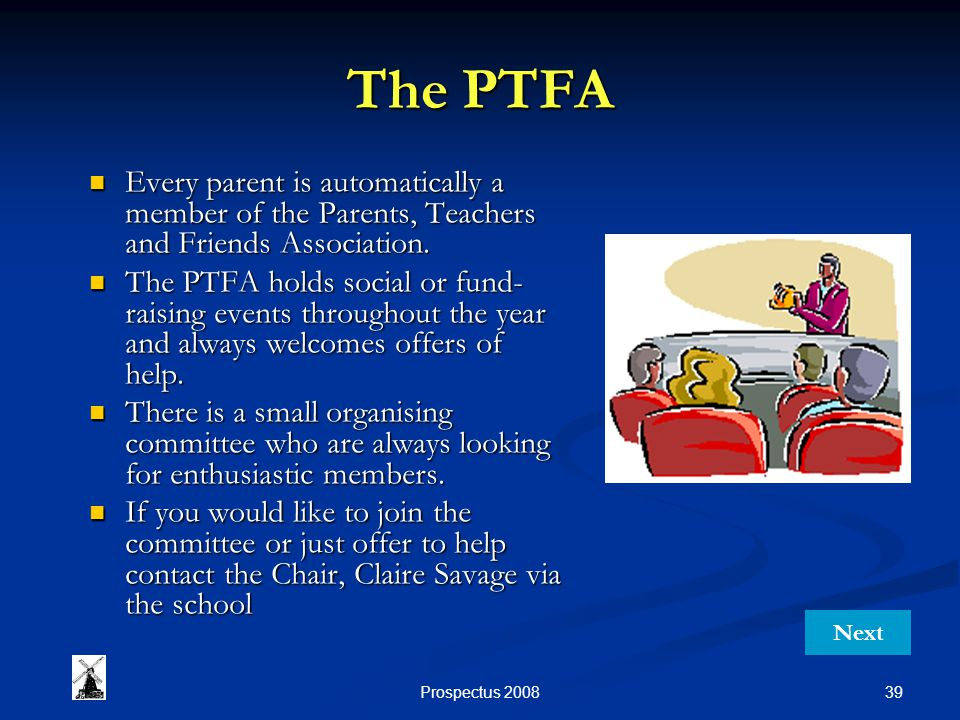39Prospectus 2008 The PTFA Every parent is automatically a member of the Parents, Teachers and Friends Association. Every parent is automatically a me