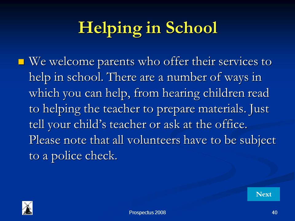 40Prospectus 2008 Helping in School We welcome parents who offer their services to help in school. There are a number of ways in which you can help, f