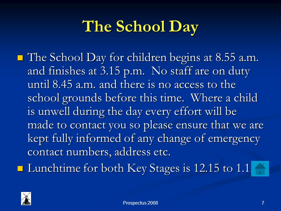 7Prospectus 2008 The School Day The School Day for children begins at 8.55 a.m. and finishes at 3.15 p.m. No staff are on duty until 8.45 a.m. and the
