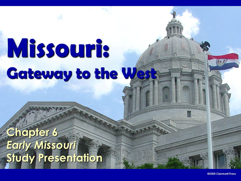 ©2009 Clairmont Press Missouri: Gateway to the West Chapter 6 Early Missouri Study Presentation