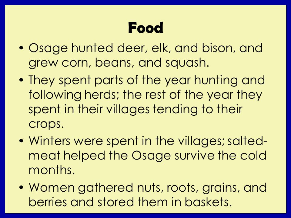 Food Osage hunted deer, elk, and bison, and grew corn, beans, and squash. They spent parts of the year hunting and following herds; the rest of the ye