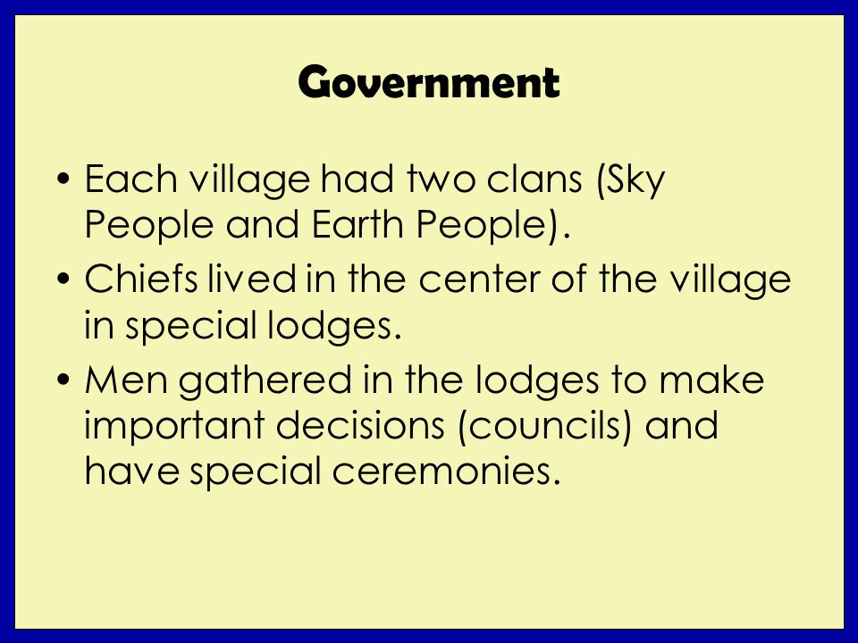 Government Each village had two clans (Sky People and Earth People). Chiefs lived in the center of the village in special lodges. Men gathered in the