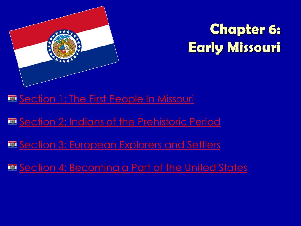Chapter 6: Early Missouri Section 1: The First People In Missouri Section 2: Indians of the Prehistoric Period Section 3: European Explorers and Settl