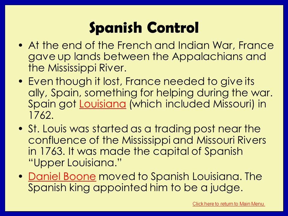 Spanish Control At the end of the French and Indian War, France gave up lands between the Appalachians and the Mississippi River. Even though it lost,