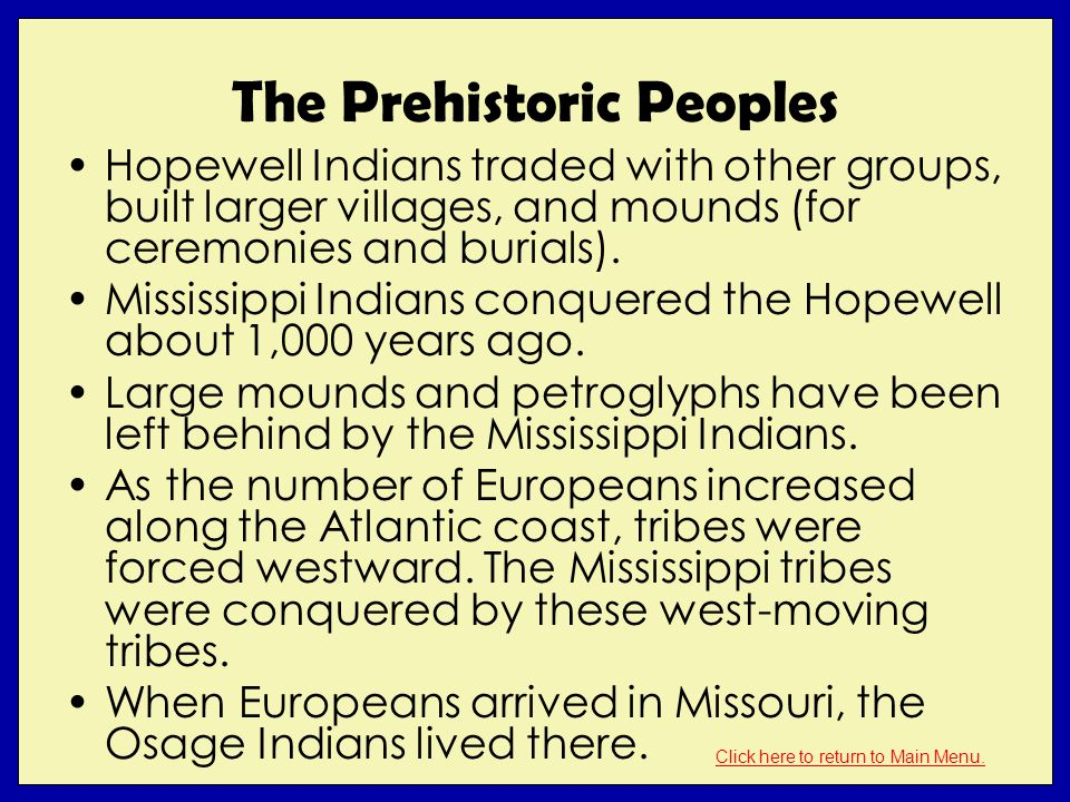 The Prehistoric Peoples Hopewell Indians traded with other groups, built larger villages, and mounds (for ceremonies and burials). Mississippi Indians