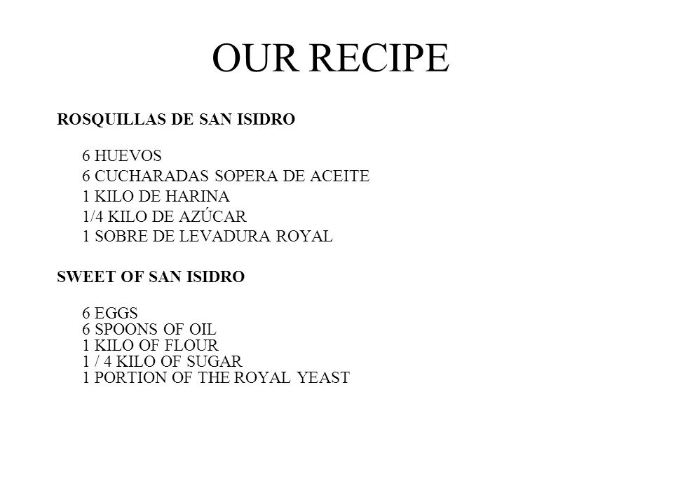 OUR RECIPE ROSQUILLAS DE SAN ISIDRO 6 HUEVOS 6 CUCHARADAS SOPERA DE ACEITE 1 KILO DE HARINA 1/4 KILO DE AZÚCAR 1 SOBRE DE LEVADURA ROYAL SWEET OF SAN ISIDRO 6 EGGS 6 SPOONS OF OIL 1 KILO OF FLOUR 1 / 4 KILO OF SUGAR 1 PORTION OF THE ROYAL YEAST