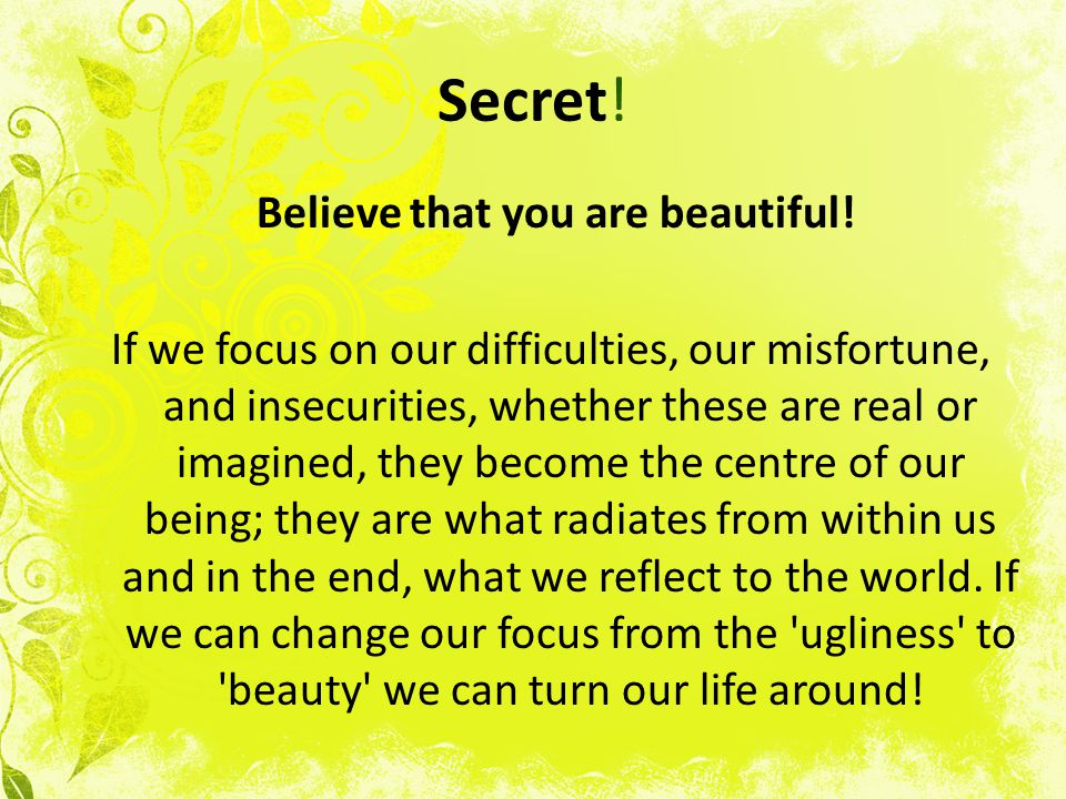 Secret! Believe that you are beautiful! If we focus on our difficulties, our misfortune, and insecurities, whether these are real or imagined, they be