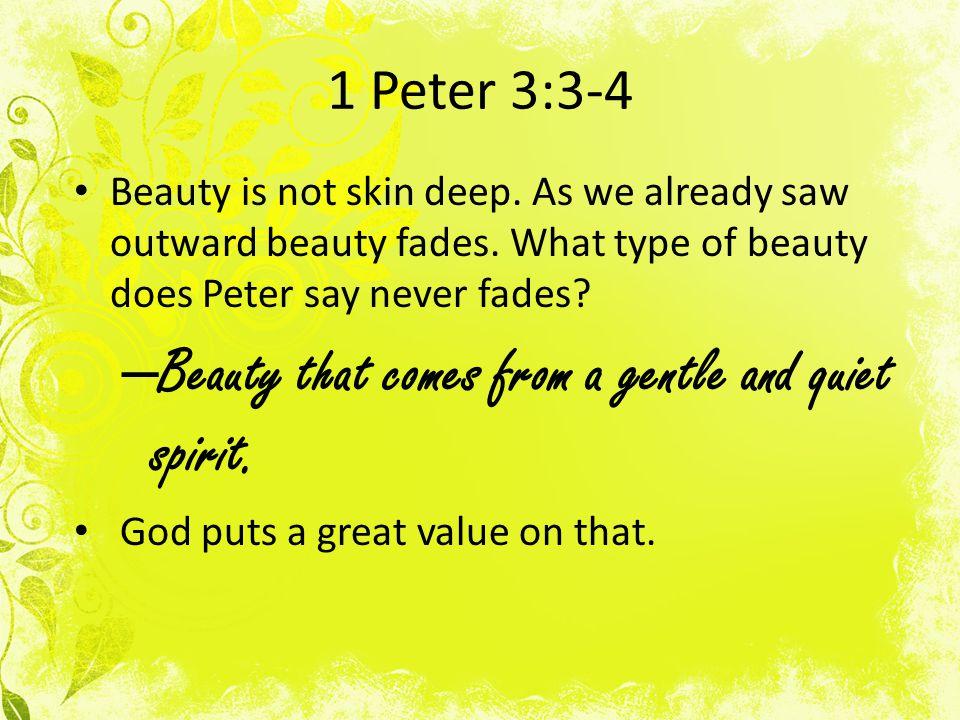 1 Peter 3:3-4 Beauty is not skin deep. As we already saw outward beauty fades.
