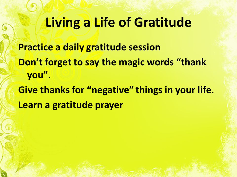 Living a Life of Gratitude Practice a daily gratitude session Dont forget to say the magic words thank you.