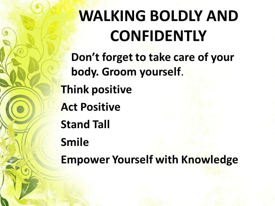 WALKING BOLDLY AND CONFIDENTLY Dont forget to take care of your body. Groom yourself. Think positive Act Positive Stand Tall Smile Empower Yourself wi