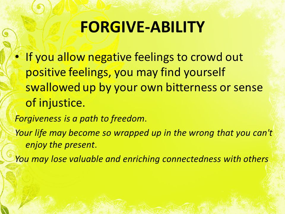 FORGIVE-ABILITY If you allow negative feelings to crowd out positive feelings, you may find yourself swallowed up by your own bitterness or sense of injustice.