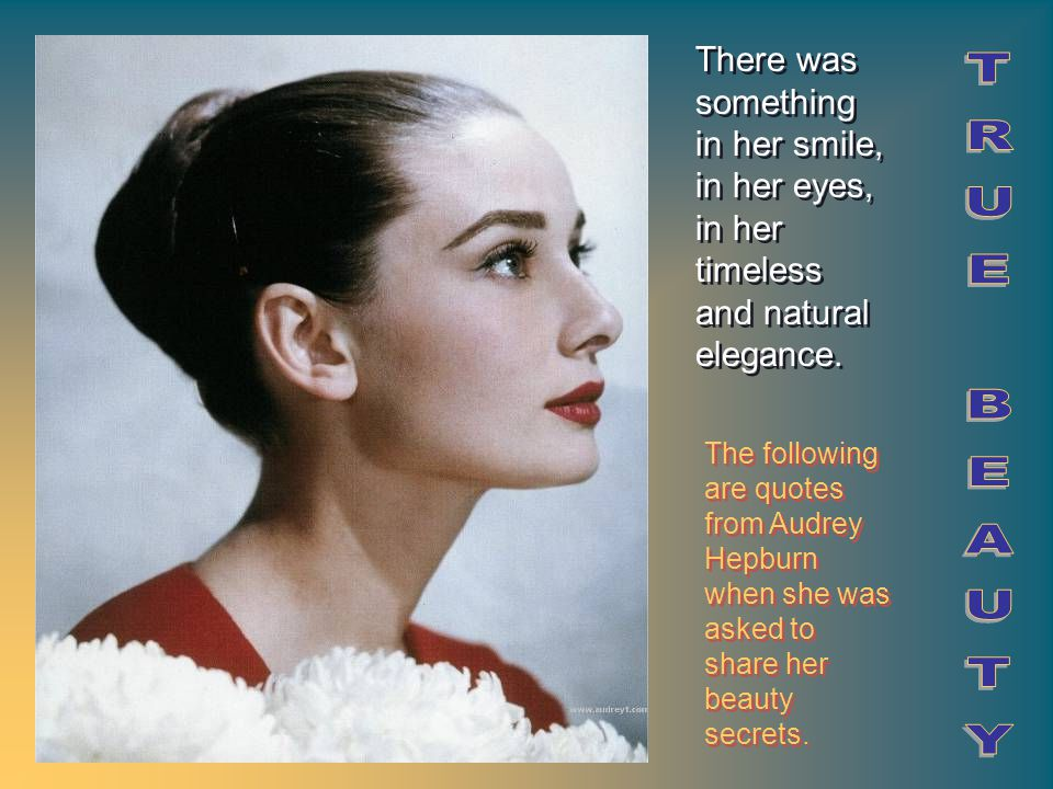 The following are quotes from Audrey Hepburn when she was asked to share her beauty secrets. There was something in her smile, in her eyes, in her tim