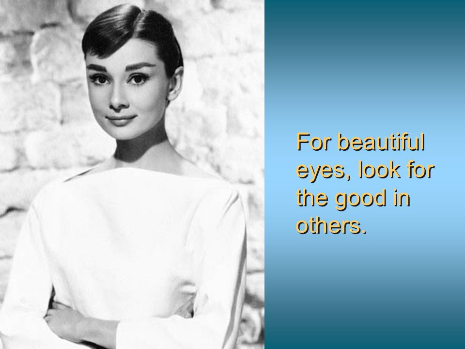 For beautiful eyes, look for the good in others.
