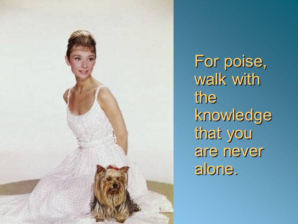 For poise, walk with the knowledge that you are never alone.