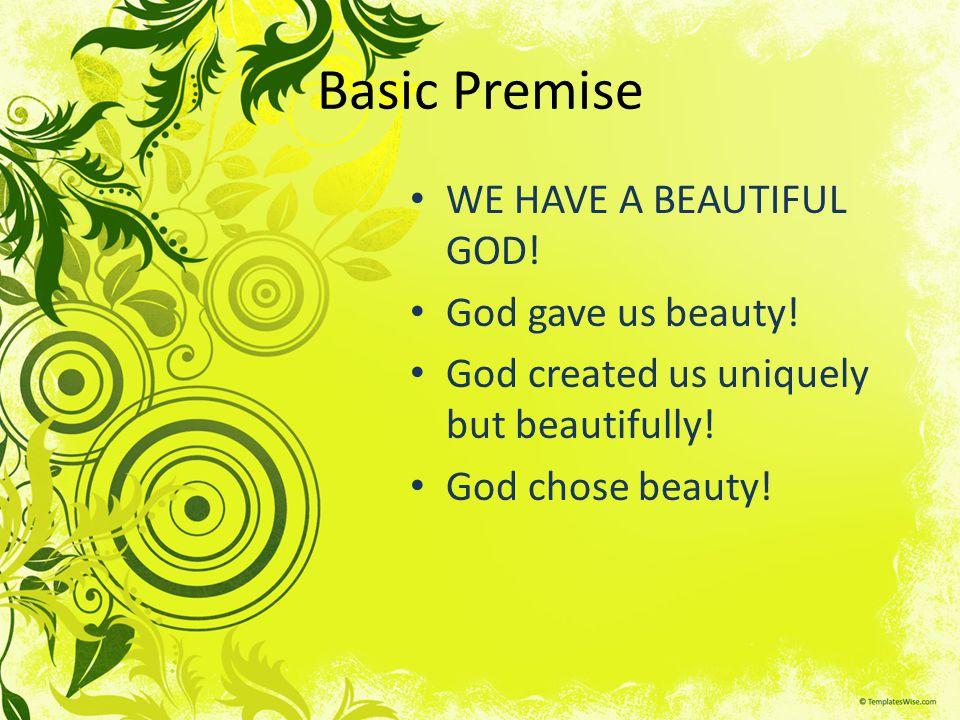 Basic Premise WE HAVE A BEAUTIFUL GOD. God gave us beauty.