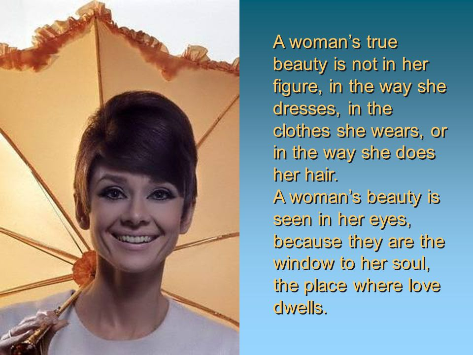 A womans true beauty is not in her figure, in the way she dresses, in the clothes she wears, or in the way she does her hair.
