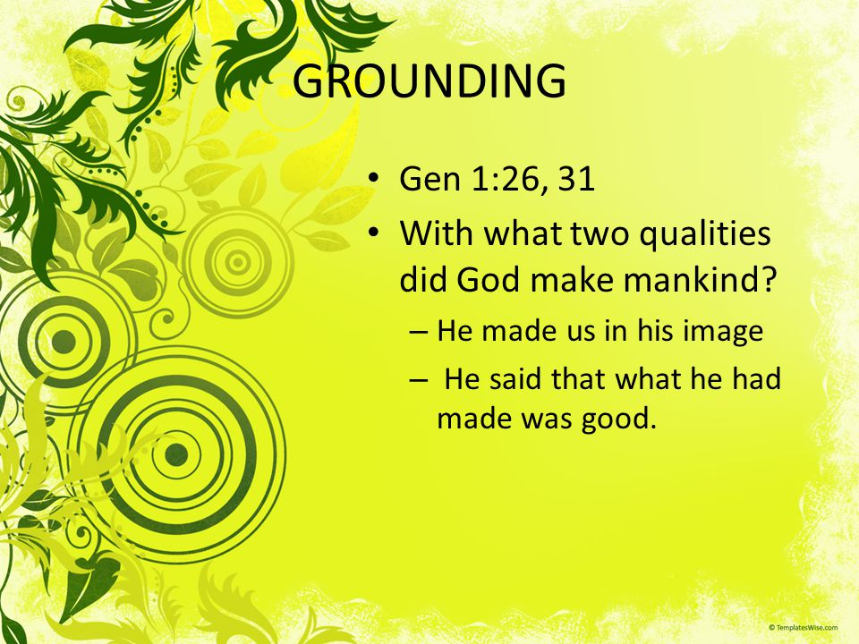 GROUNDING Gen 1:26, 31 With what two qualities did God make mankind? – He made us in his image – He said that what he had made was good.