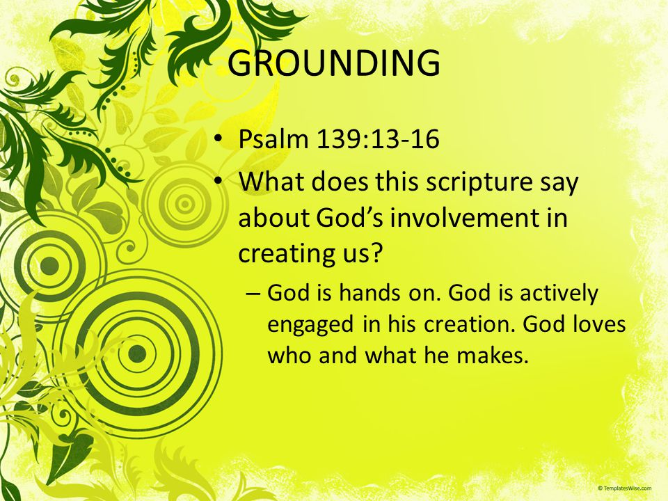 GROUNDING Psalm 139:13-16 What does this scripture say about Gods involvement in creating us? – God is hands on. God is actively engaged in his creati