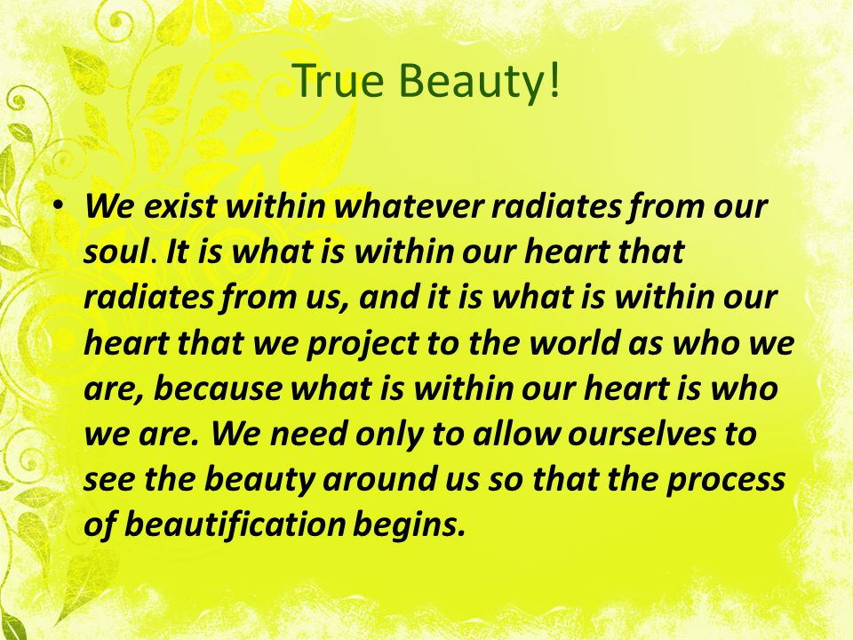 True Beauty. We exist within whatever radiates from our soul.