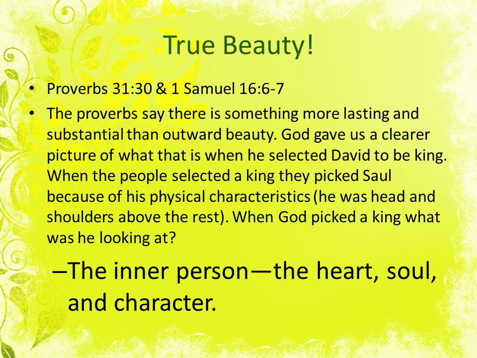 True Beauty! Proverbs 31:30 & 1 Samuel 16:6-7 The proverbs say there is something more lasting and substantial than outward beauty. God gave us a clea