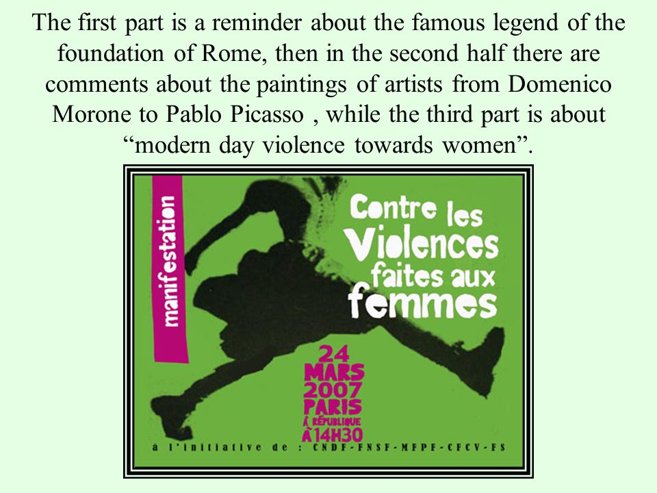 The first part is a reminder about the famous legend of the foundation of Rome, then in the second half there are comments about the paintings of artists from Domenico Morone to Pablo Picasso, while the third part is about modern day violence towards women.