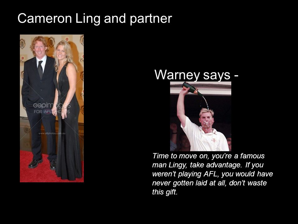 Cameron Ling and partner Warney says - Time to move on, youre a famous man Lingy, take advantage. If you werent playing AFL, you would have never gott
