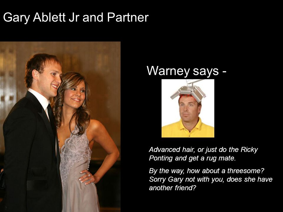 Gary Ablett Jr and Partner Warney says - Advanced hair, or just do the Ricky Ponting and get a rug mate. By the way, how about a threesome? Sorry Gary