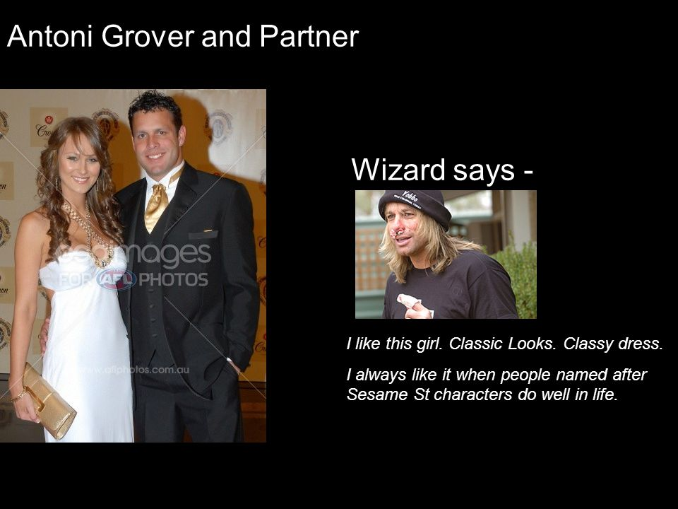 Antoni Grover and Partner Wizard says - I like this girl. Classic Looks. Classy dress. I always like it when people named after Sesame St characters d