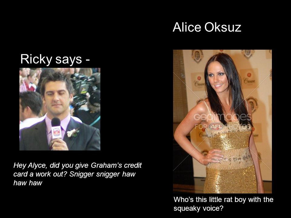 Alice Oksuz Ricky says - Hey Alyce, did you give Grahams credit card a work out? Snigger snigger haw haw haw Whos this little rat boy with the squeaky